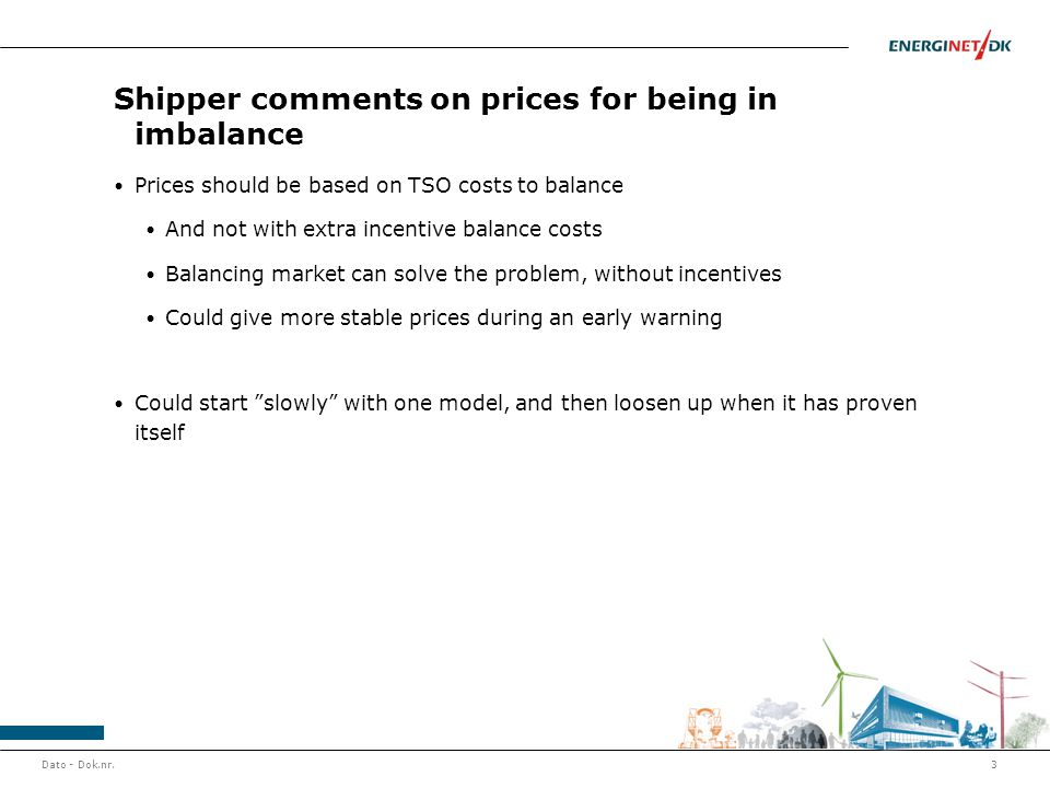 Shipper comments on prices for being in imbalance Prices should be based on TSO costs to balance And not with extra incentive balance costs Balancing market can solve the problem, without incentives Could give more stable prices during an early warning Could start slowly with one model, and then loosen up when it has proven itself Dato - Dok.nr.3