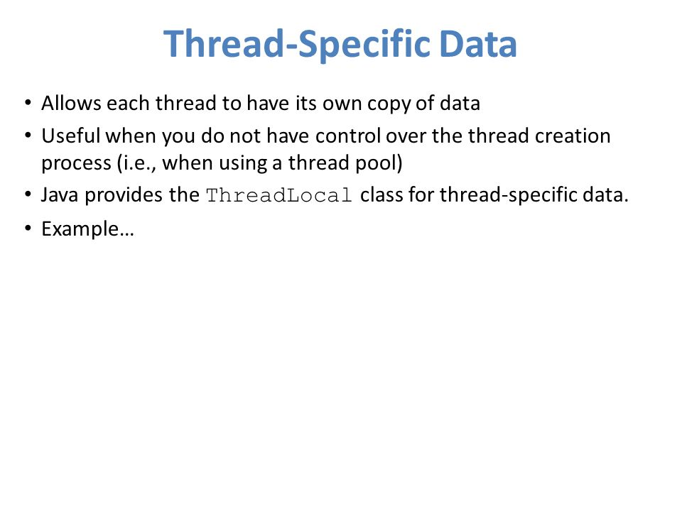 Thread-Specific Data Allows each thread to have its own copy of data Useful when you do not have control over the thread creation process (i.e., when using a thread pool) Java provides the ThreadLocal class for thread-specific data.