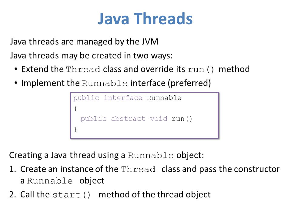 Java Threads Java threads are managed by the JVM Java threads may be created in two ways: Extend the Thread class and override its run() method Implement the Runnable interface (preferred) public interface Runnable { public abstract void run() } public interface Runnable { public abstract void run() } Creating a Java thread using a Runnable object: 1.Create an instance of the Thread class and pass the constructor a Runnable object 2.Call the start() method of the thread object