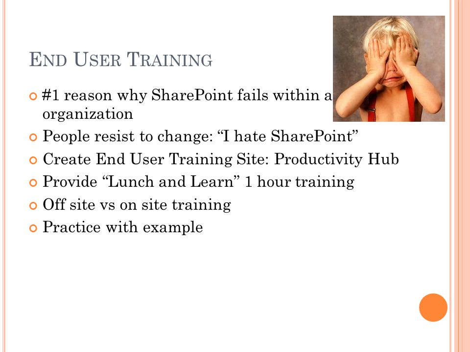 E ND U SER T RAINING #1 reason why SharePoint fails within an organization People resist to change: I hate SharePoint Create End User Training Site: Productivity Hub Provide Lunch and Learn 1 hour training Off site vs on site training Practice with example