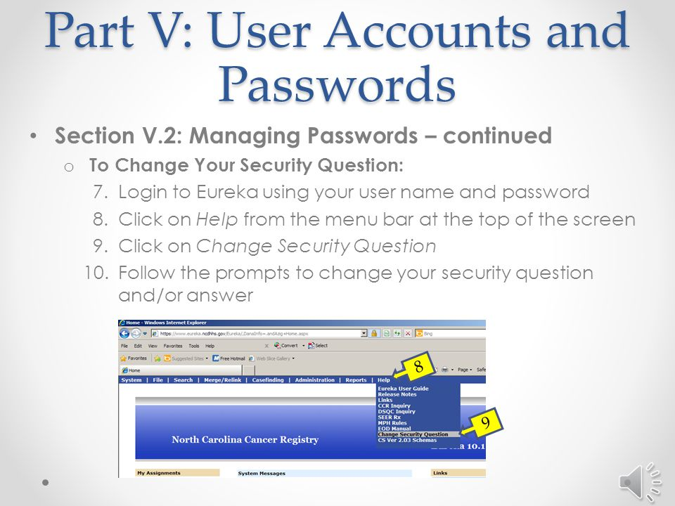 Part V: User Accounts and Passwords Section V.2: Managing Passwords – continued o To Change a Password: 1.At the login screen for Eureka, click on Change Password 2.Enter your user name and current (old) password 3.Enter your new password and enter a second time to confirm 4.Click on Login o If you have Forgotten Your Password: 5.At the Login screen for Eureka, click on Forgot Password 6.An email will be sent to the user containing a generic password.
