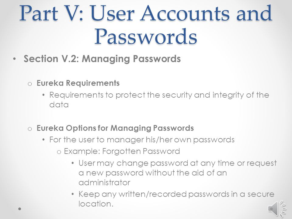Part V: User Accounts and Passwords Section V.1: Request a User ID and Password – continued o What to expect with your first login to the VPN page and Eureka You will be prompted to: o Change your password to one that you designate o Select a security question that is used in the management of passwords Password Rules o Must be mixed case o Must contain at least one number o May contain special characters (#, $, %, *, etc.) o Must be eight characters in length o Example: EacP4w*3