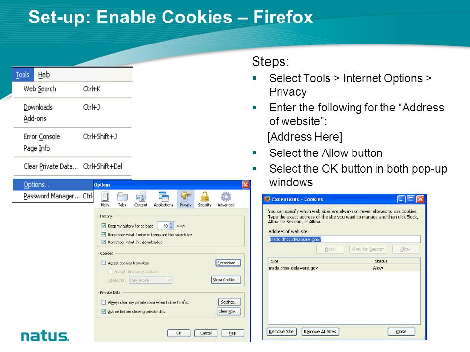 Set-up: Enable Cookies – Firefox Steps:  Select Tools > Internet Options > Privacy  Enter the following for the Address of website : [Address Here]  Select the Allow button  Select the OK button in both pop-up windows