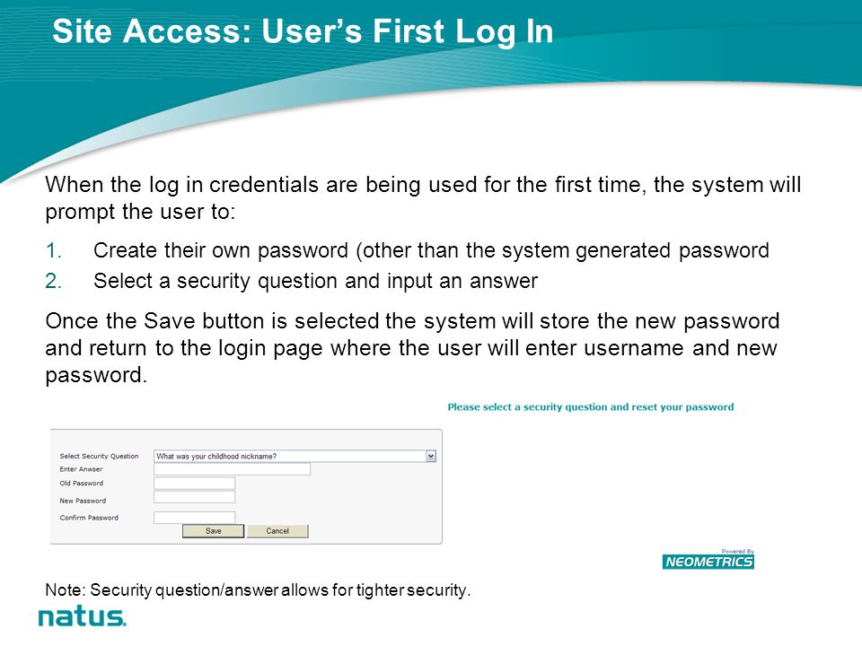 Site Access: User's First Log In When the log in credentials are being used for the first time, the system will prompt the user to: 1.Create their own password (other than the system generated password 2.Select a security question and input an answer Once the Save button is selected the system will store the new password and return to the login page where the user will enter username and new password.