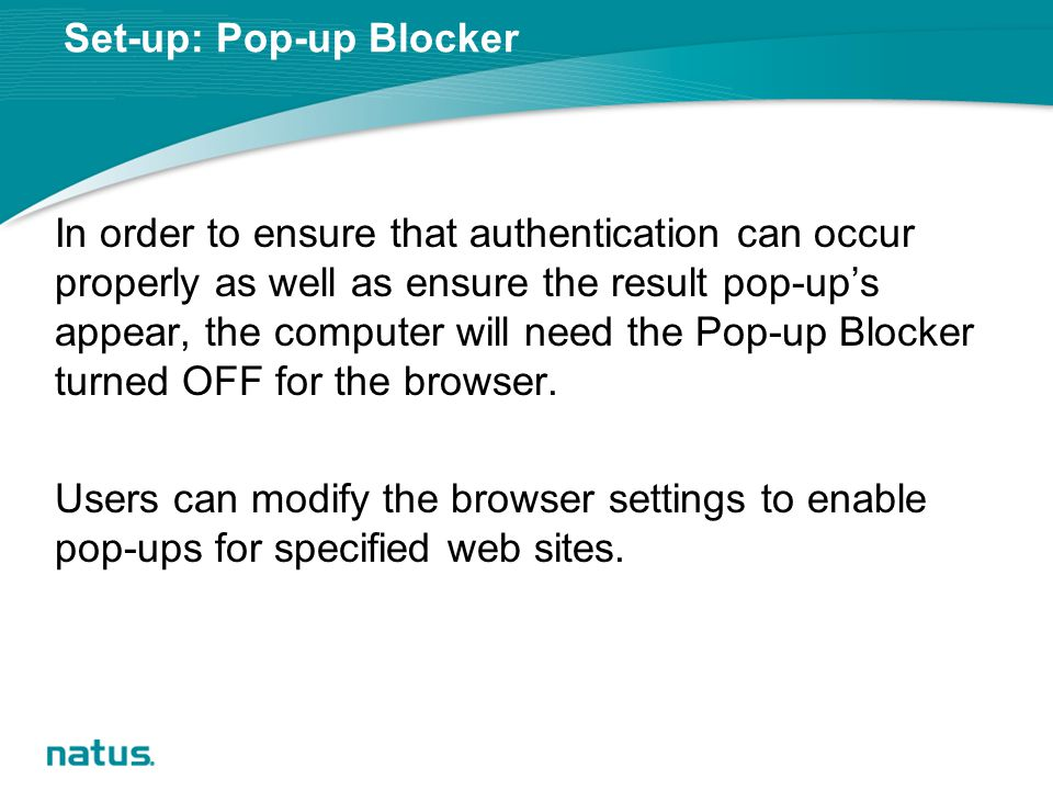 Set-up: Pop-up Blocker In order to ensure that authentication can occur properly as well as ensure the result pop-up's appear, the computer will need the Pop-up Blocker turned OFF for the browser.