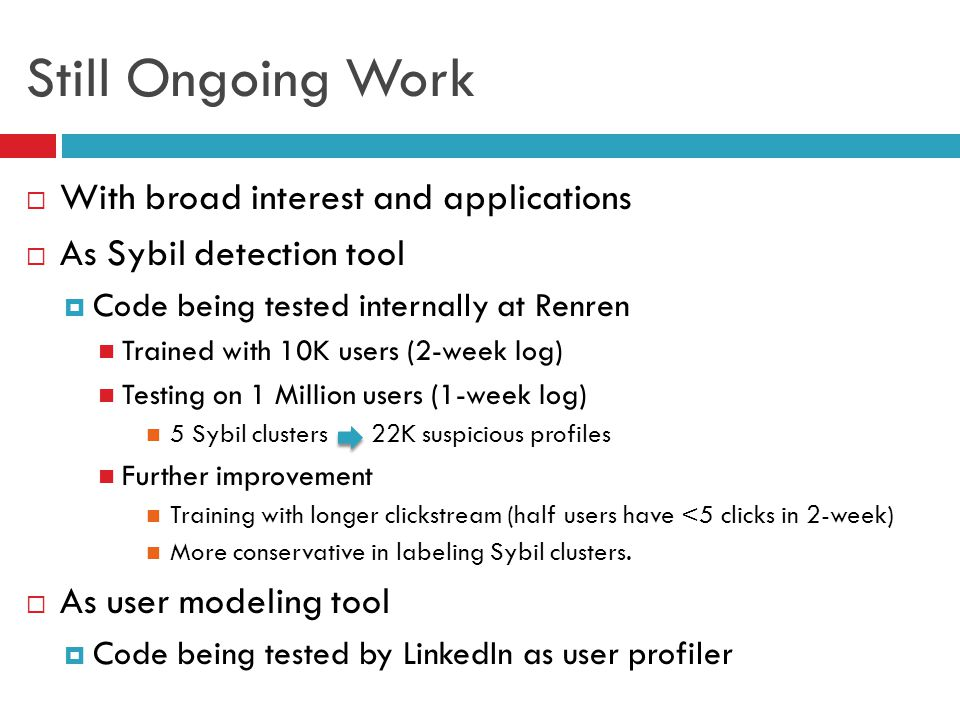 Still Ongoing Work  With broad interest and applications  As Sybil detection tool  Code being tested internally at Renren Trained with 10K users (2-week log) Testing on 1 Million users (1-week log) 5 Sybil clusters 22K suspicious profiles Further improvement Training with longer clickstream (half users have <5 clicks in 2-week) More conservative in labeling Sybil clusters.