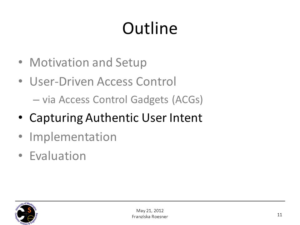 Outline Motivation and Setup User-Driven Access Control – via Access Control Gadgets (ACGs) Capturing Authentic User Intent Implementation Evaluation 11 May 21, 2012 Franziska Roesner