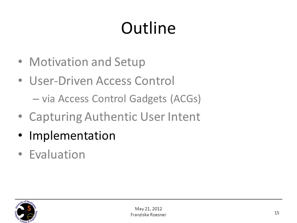 Outline Motivation and Setup User-Driven Access Control – via Access Control Gadgets (ACGs) Capturing Authentic User Intent Implementation Evaluation 15 May 21, 2012 Franziska Roesner