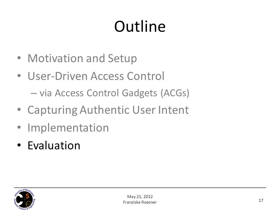 Outline Motivation and Setup User-Driven Access Control – via Access Control Gadgets (ACGs) Capturing Authentic User Intent Implementation Evaluation 17 May 21, 2012 Franziska Roesner
