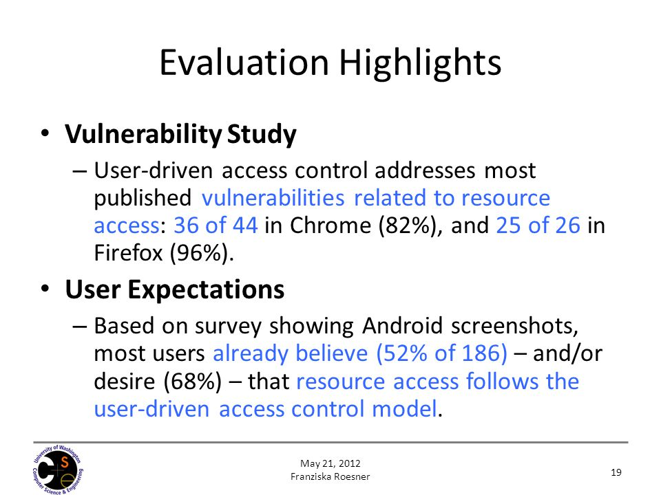 19 May 21, 2012 Franziska Roesner Evaluation Highlights Vulnerability Study – User-driven access control addresses most published vulnerabilities related to resource access: 36 of 44 in Chrome (82%), and 25 of 26 in Firefox (96%).