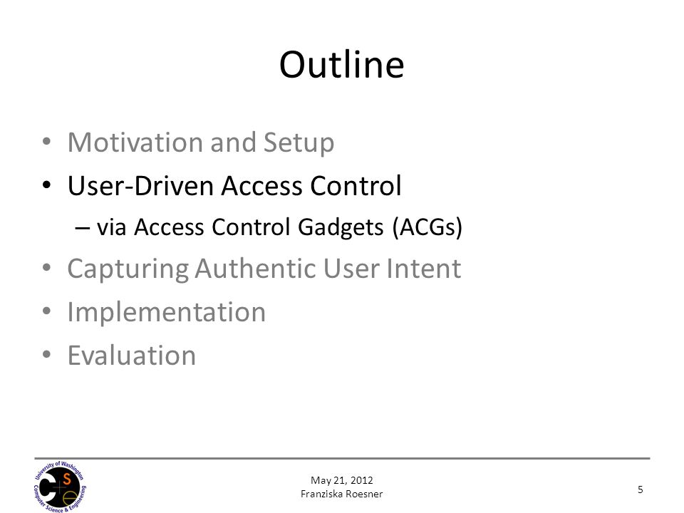 Outline Motivation and Setup User-Driven Access Control – via Access Control Gadgets (ACGs) Capturing Authentic User Intent Implementation Evaluation 5 May 21, 2012 Franziska Roesner