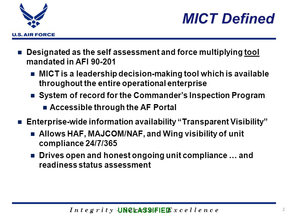 I n t e g r i t y - S e r v i c e - E x c e l l e n c e Designated as the self assessment and force multiplying tool mandated in AFI 90-201 MICT is a leadership decision-making tool which is available throughout the entire operational enterprise System of record for the Commander's Inspection Program Accessible through the AF Portal Enterprise-wide information availability Transparent Visibility Allows HAF, MAJCOM/NAF, and Wing visibility of unit compliance 24/7/365 Drives open and honest ongoing unit compliance … and readiness status assessment 2 MICT Defined UNCLASSIFIED