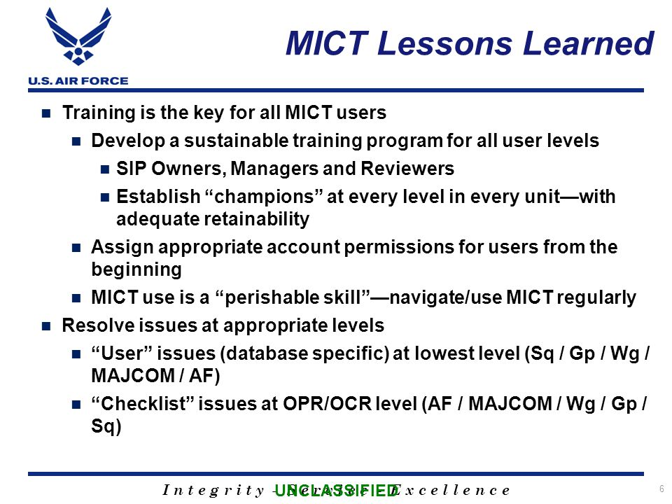 I n t e g r i t y - S e r v i c e - E x c e l l e n c e MICT Lessons Learned Training is the key for all MICT users Develop a sustainable training program for all user levels SIP Owners, Managers and Reviewers Establish champions at every level in every unit—with adequate retainability Assign appropriate account permissions for users from the beginning MICT use is a perishable skill —navigate/use MICT regularly Resolve issues at appropriate levels User issues (database specific) at lowest level (Sq / Gp / Wg / MAJCOM / AF) Checklist issues at OPR/OCR level (AF / MAJCOM / Wg / Gp / Sq) 6 UNCLASSIFIED