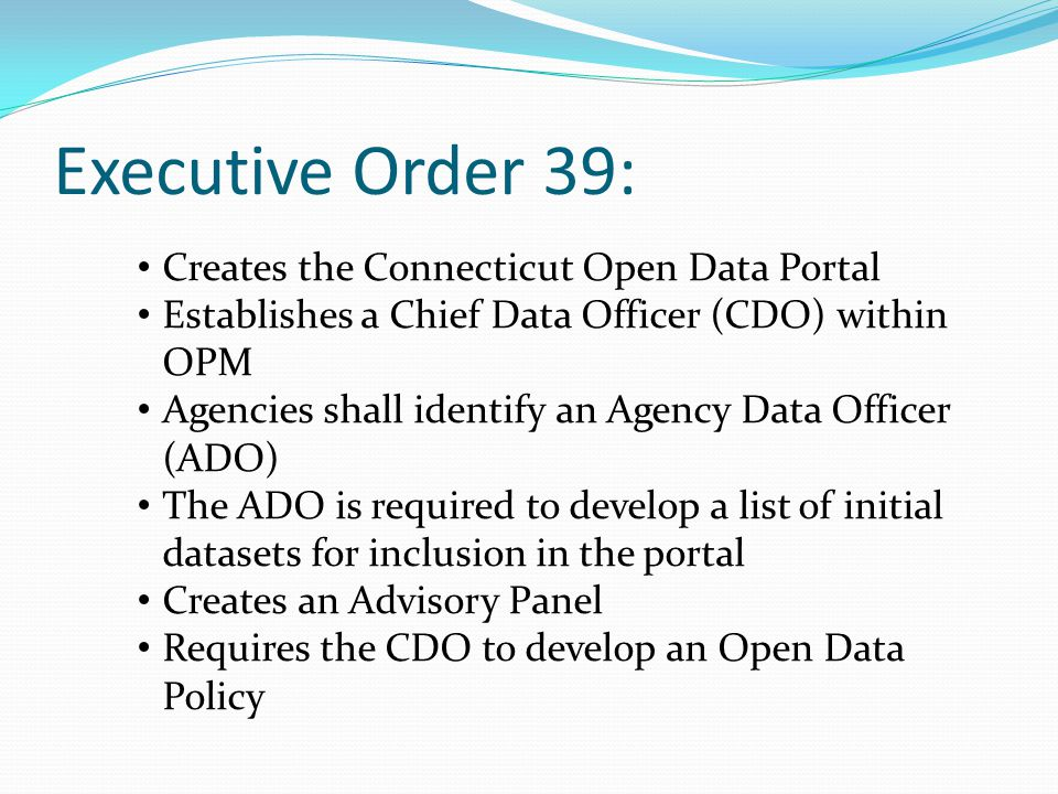 Executive Order 39: Creates the Connecticut Open Data Portal Establishes a Chief Data Officer (CDO) within OPM Agencies shall identify an Agency Data Officer (ADO) The ADO is required to develop a list of initial datasets for inclusion in the portal Creates an Advisory Panel Requires the CDO to develop an Open Data Policy