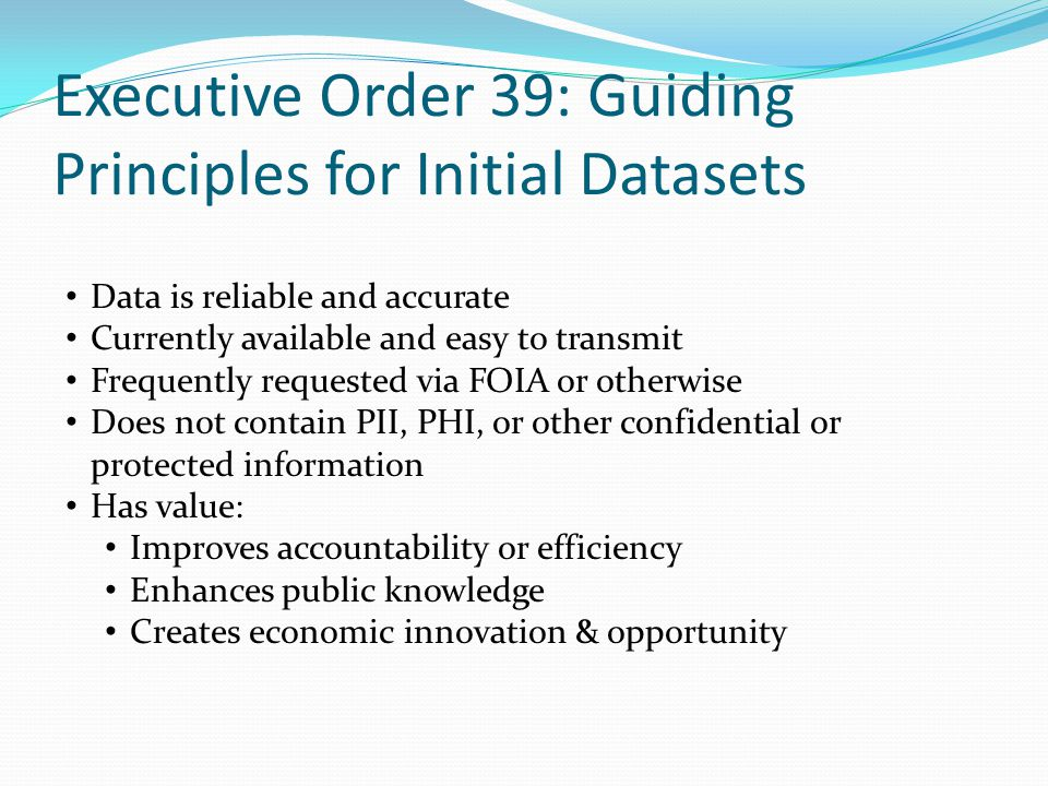 Executive Order 39: Guiding Principles for Initial Datasets Data is reliable and accurate Currently available and easy to transmit Frequently requested via FOIA or otherwise Does not contain PII, PHI, or other confidential or protected information Has value: Improves accountability or efficiency Enhances public knowledge Creates economic innovation & opportunity