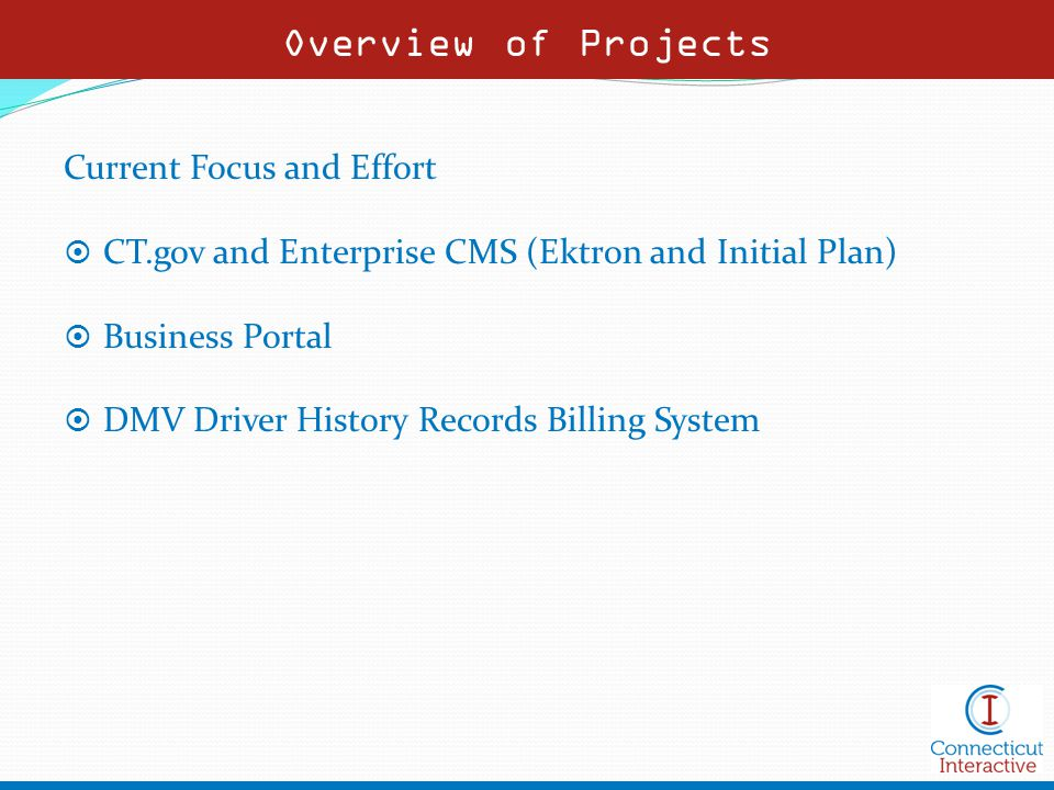Overview of Projects Current Focus and Effort  CT.gov and Enterprise CMS (Ektron and Initial Plan)  Business Portal  DMV Driver History Records Billing System