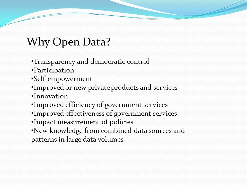 Transparency and democratic control Participation Self-empowerment Improved or new private products and services Innovation Improved efficiency of government services Improved effectiveness of government services Impact measurement of policies New knowledge from combined data sources and patterns in large data volumes Why Open Data