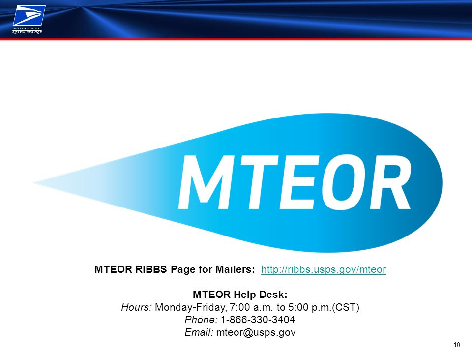 10 MTEOR RIBBS Page for Mailers: http://ribbs.usps.gov/mteorhttp://ribbs.usps.gov/mteor MTEOR Help Desk: Hours: Monday-Friday, 7:00 a.m.