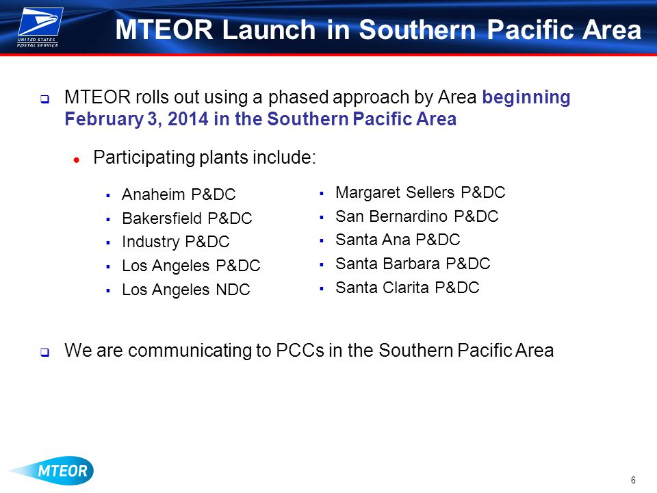 6 MTEOR Launch in Southern Pacific Area  MTEOR rolls out using a phased approach by Area beginning February 3, 2014 in the Southern Pacific Area ● Participating plants include:  Anaheim P&DC  Bakersfield P&DC  Industry P&DC  Los Angeles P&DC  Los Angeles NDC  We are communicating to PCCs in the Southern Pacific Area  Margaret Sellers P&DC  San Bernardino P&DC  Santa Ana P&DC  Santa Barbara P&DC  Santa Clarita P&DC