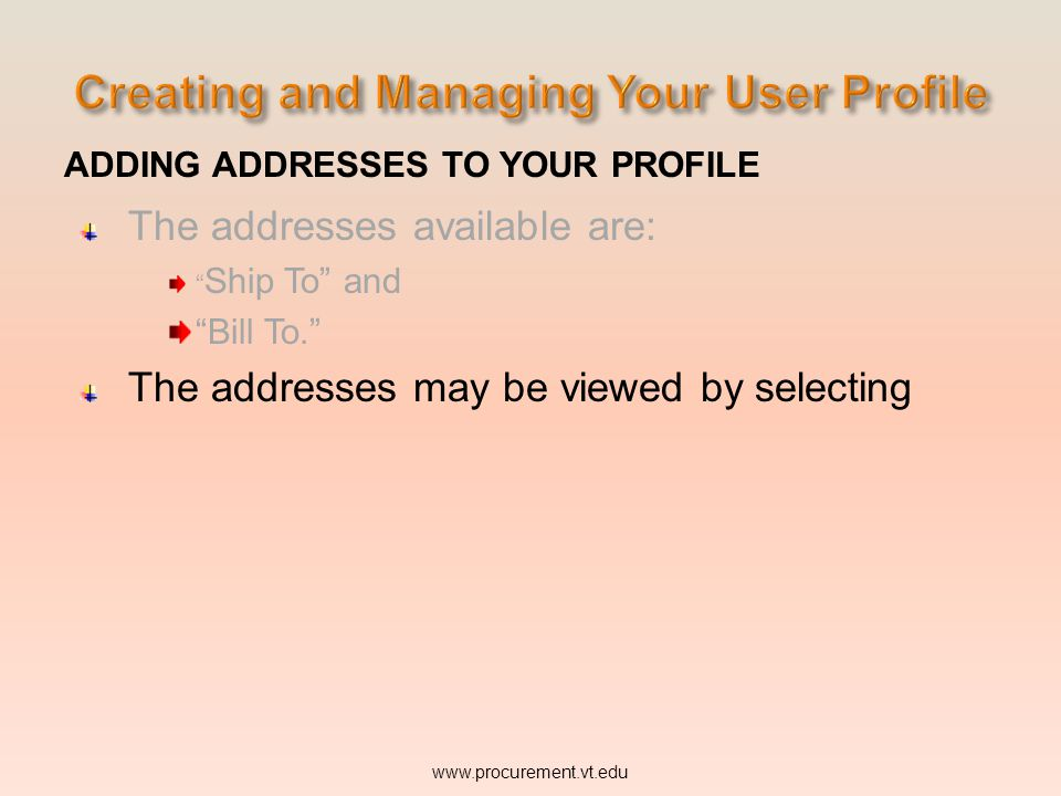 ADDING ADDRESSES TO YOUR PROFILE The addresses available are: Ship To and Bill To. The addresses may be viewed by selecting