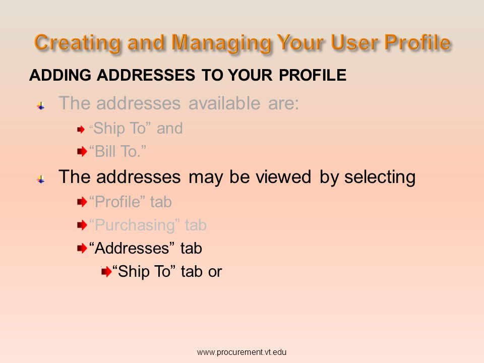 ADDING ADDRESSES TO YOUR PROFILE The addresses available are: Ship To and Bill To. The addresses may be viewed by selecting Profile tab Purchasing tab Addresses tab Ship To tab or