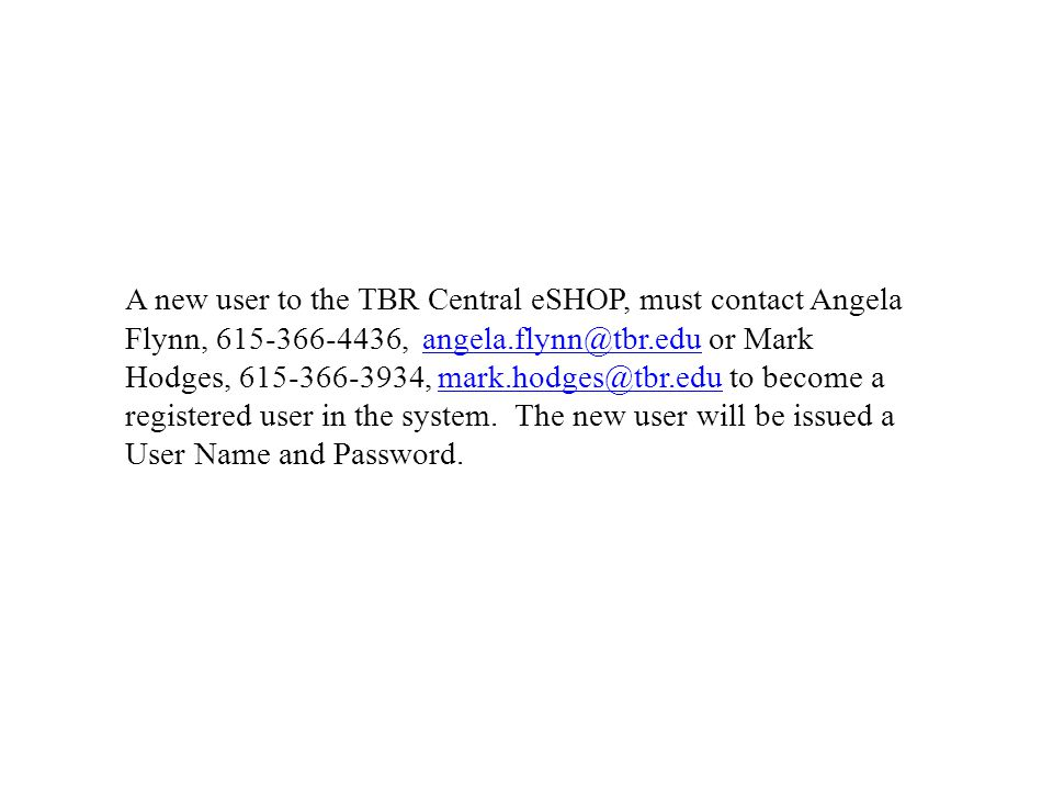 A new user to the TBR Central eSHOP, must contact Angela Flynn, , or Mark Hodges, , to become a registered user in the system.