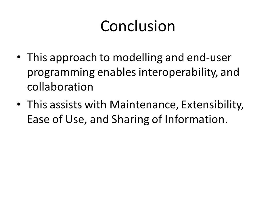 Conclusion This approach to modelling and end-user programming enables interoperability, and collaboration This assists with Maintenance, Extensibility, Ease of Use, and Sharing of Information.
