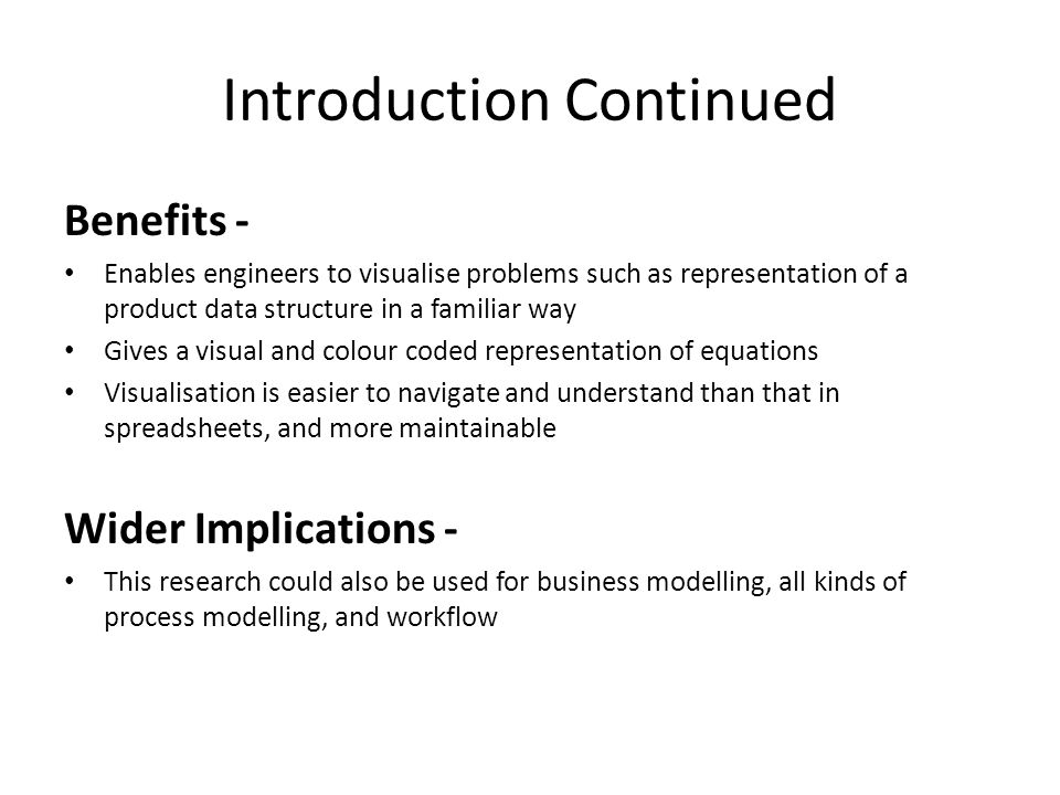 Introduction Continued Benefits - Enables engineers to visualise problems such as representation of a product data structure in a familiar way Gives a visual and colour coded representation of equations Visualisation is easier to navigate and understand than that in spreadsheets, and more maintainable Wider Implications - This research could also be used for business modelling, all kinds of process modelling, and workflow