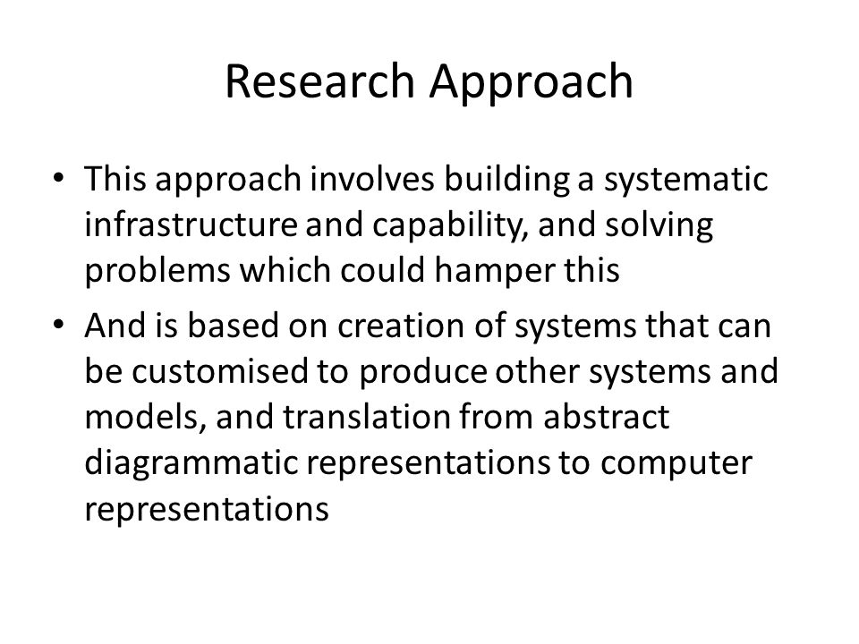 Research Approach This approach involves building a systematic infrastructure and capability, and solving problems which could hamper this And is based on creation of systems that can be customised to produce other systems and models, and translation from abstract diagrammatic representations to computer representations