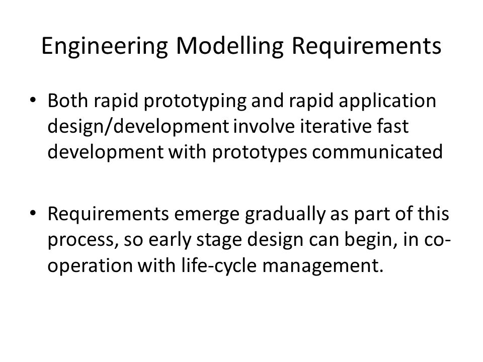 Engineering Modelling Requirements Both rapid prototyping and rapid application design/development involve iterative fast development with prototypes communicated Requirements emerge gradually as part of this process, so early stage design can begin, in co- operation with life-cycle management.