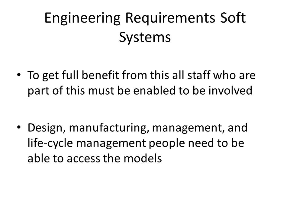 Engineering Requirements Soft Systems To get full benefit from this all staff who are part of this must be enabled to be involved Design, manufacturing, management, and life-cycle management people need to be able to access the models