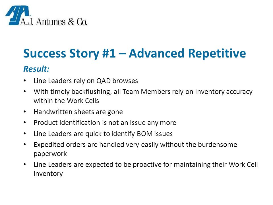 Success Story #1 – Advanced Repetitive Result: Line Leaders rely on QAD browses With timely backflushing, all Team Members rely on Inventory accuracy within the Work Cells Handwritten sheets are gone Product identification is not an issue any more Line Leaders are quick to identify BOM issues Expedited orders are handled very easily without the burdensome paperwork Line Leaders are expected to be proactive for maintaining their Work Cell inventory
