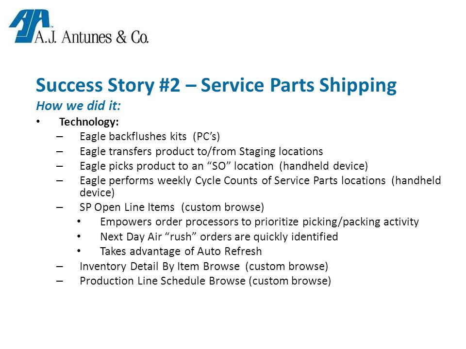 Success Story #2 – Service Parts Shipping How we did it: Technology: – Eagle backflushes kits (PC's) – Eagle transfers product to/from Staging locations – Eagle picks product to an SO location (handheld device) – Eagle performs weekly Cycle Counts of Service Parts locations (handheld device) – SP Open Line Items (custom browse) Empowers order processors to prioritize picking/packing activity Next Day Air rush orders are quickly identified Takes advantage of Auto Refresh – Inventory Detail By Item Browse (custom browse) – Production Line Schedule Browse (custom browse)