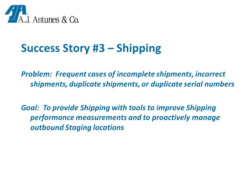 Success Story #3 – Shipping Problem: Frequent cases of incomplete shipments, incorrect shipments, duplicate shipments, or duplicate serial numbers Goal: To provide Shipping with tools to improve Shipping performance measurements and to proactively manage outbound Staging locations