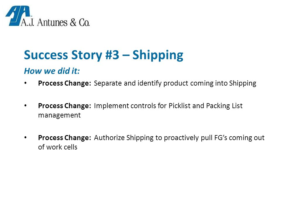 Success Story #3 – Shipping How we did it: Process Change: Separate and identify product coming into Shipping Process Change: Implement controls for Picklist and Packing List management Process Change: Authorize Shipping to proactively pull FG's coming out of work cells