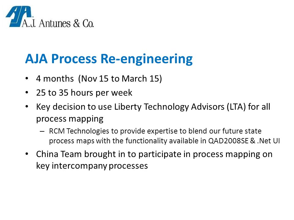 AJA Process Re-engineering 4 months (Nov 15 to March 15) 25 to 35 hours per week Key decision to use Liberty Technology Advisors (LTA) for all process mapping – RCM Technologies to provide expertise to blend our future state process maps with the functionality available in QAD2008SE &.Net UI China Team brought in to participate in process mapping on key intercompany processes