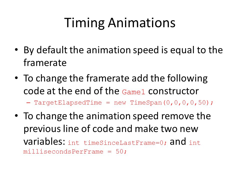Timing Animations By default the animation speed is equal to the framerate To change the framerate add the following code at the end of the Game1 constructor –TargetElapsedTime = new TimeSpan(0,0,0,0,50); To change the animation speed remove the previous line of code and make two new variables: int timeSinceLastFrame=0; and int millisecondsPerFrame = 50;