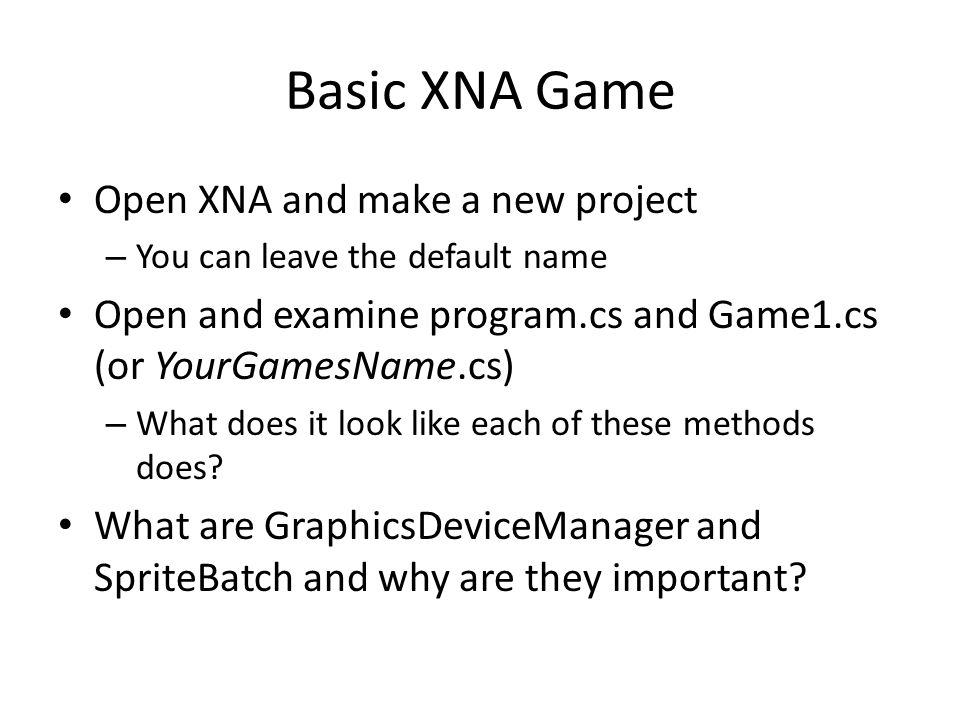 Basic XNA Game Open XNA and make a new project – You can leave the default name Open and examine program.cs and Game1.cs (or YourGamesName.cs) – What does it look like each of these methods does.