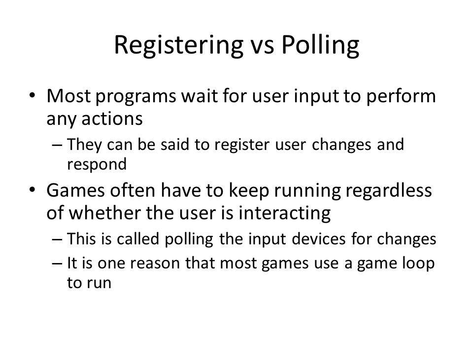 Registering vs Polling Most programs wait for user input to perform any actions – They can be said to register user changes and respond Games often have to keep running regardless of whether the user is interacting – This is called polling the input devices for changes – It is one reason that most games use a game loop to run