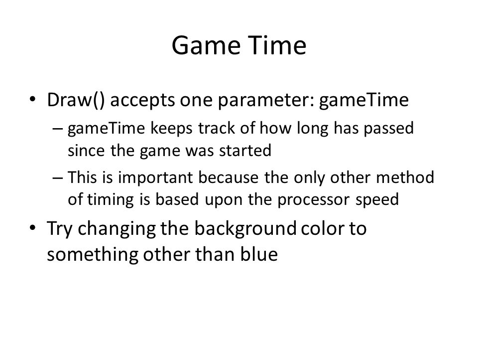 Game Time Draw() accepts one parameter: gameTime – gameTime keeps track of how long has passed since the game was started – This is important because the only other method of timing is based upon the processor speed Try changing the background color to something other than blue
