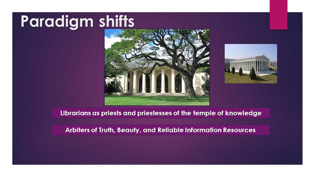 Paradigm shifts Librarians as priests and priestesses of the temple of knowledge Arbiters of Truth, Beauty, and Reliable Information Resources