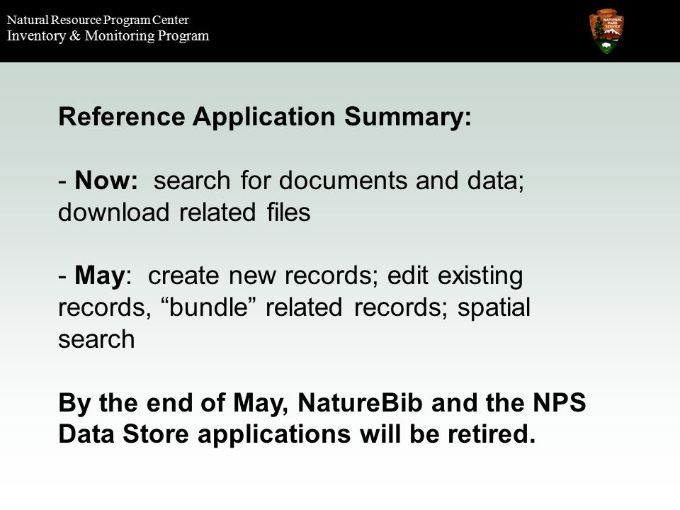 Natural Resource Program Center Inventory & Monitoring Program Reference Application Summary: - Now: search for documents and data; download related files - May: create new records; edit existing records, bundle related records; spatial search By the end of May, NatureBib and the NPS Data Store applications will be retired.