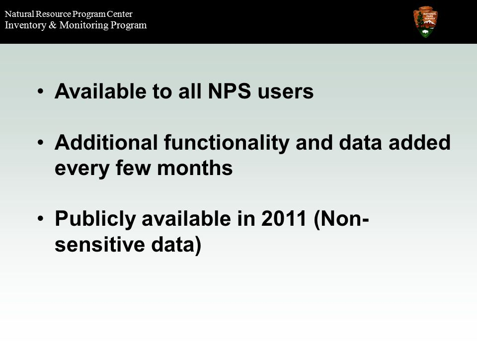 Natural Resource Program Center Inventory & Monitoring Program Available to all NPS users Additional functionality and data added every few months Publicly available in 2011 (Non- sensitive data)