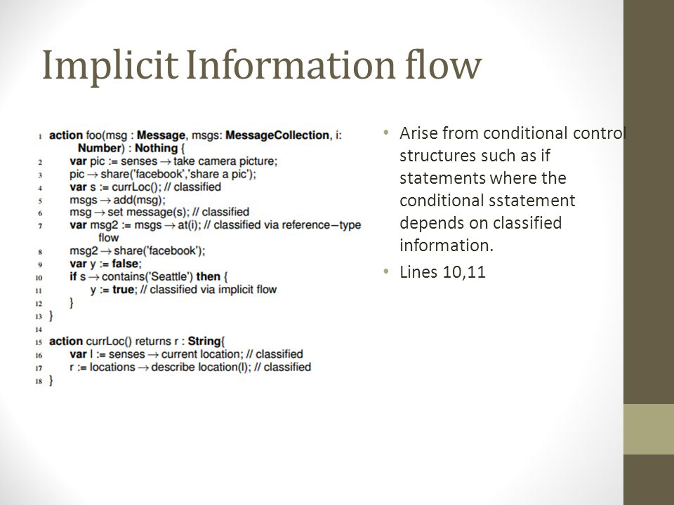 Implicit Information flow Arise from conditional control structures such as if statements where the conditional sstatement depends on classified information.