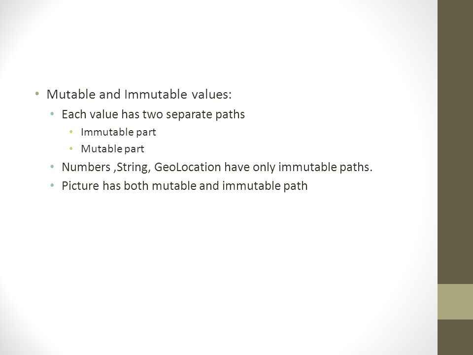 Mutable and Immutable values: Each value has two separate paths Immutable part Mutable part Numbers,String, GeoLocation have only immutable paths.
