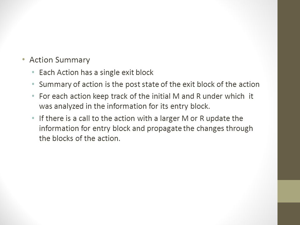 Action Summary Each Action has a single exit block Summary of action is the post state of the exit block of the action For each action keep track of the initial M and R under which it was analyzed in the information for its entry block.