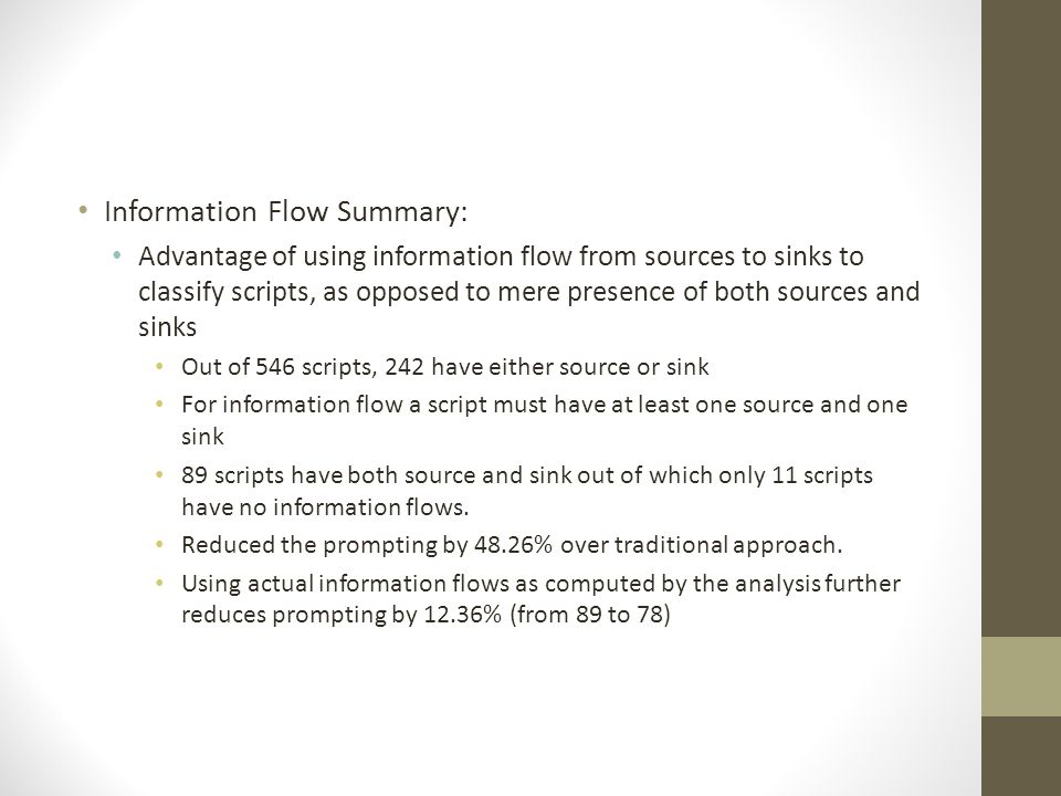 Information Flow Summary: Advantage of using information flow from sources to sinks to classify scripts, as opposed to mere presence of both sources and sinks Out of 546 scripts, 242 have either source or sink For information flow a script must have at least one source and one sink 89 scripts have both source and sink out of which only 11 scripts have no information flows.