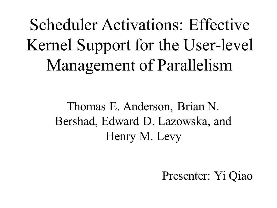 Scheduler Activations: Effective Kernel Support for the User-level Management of Parallelism Thomas E.