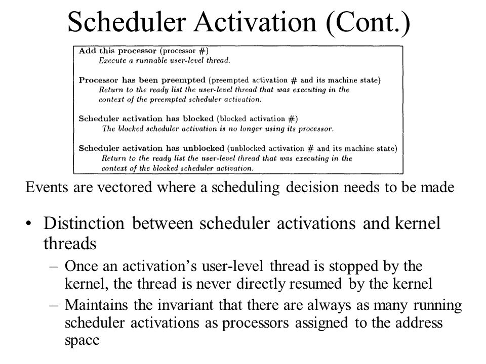 Scheduler Activation (Cont.) Distinction between scheduler activations and kernel threads –Once an activation's user-level thread is stopped by the kernel, the thread is never directly resumed by the kernel –Maintains the invariant that there are always as many running scheduler activations as processors assigned to the address space Events are vectored where a scheduling decision needs to be made