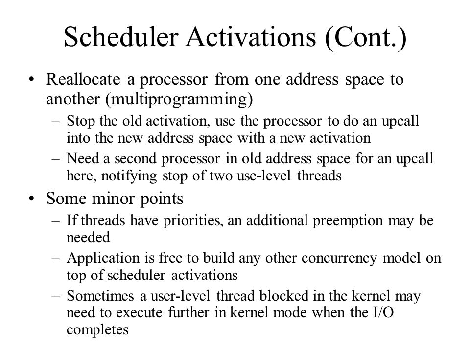 Scheduler Activations (Cont.) Reallocate a processor from one address space to another (multiprogramming) –Stop the old activation, use the processor to do an upcall into the new address space with a new activation –Need a second processor in old address space for an upcall here, notifying stop of two use-level threads Some minor points –If threads have priorities, an additional preemption may be needed –Application is free to build any other concurrency model on top of scheduler activations –Sometimes a user-level thread blocked in the kernel may need to execute further in kernel mode when the I/O completes